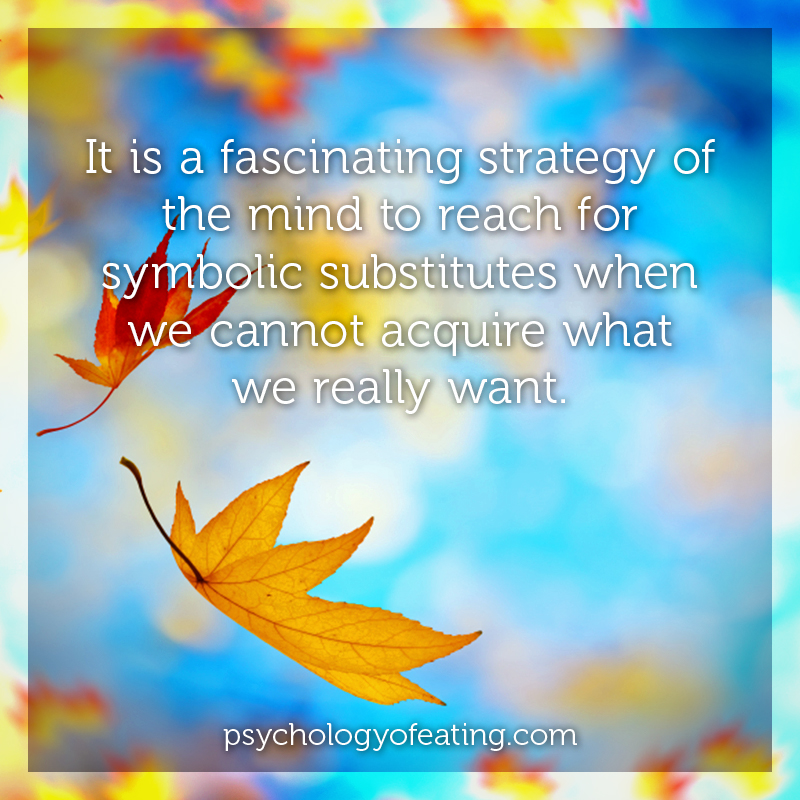 It is a fascinating strategy of the mind to reach for symbolic substitutes when we cannot acquire what we really want. #health #nutrition #eatingpsychology #IPE