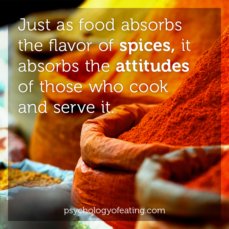 Just as food absorbs the flavor of spices, it absorbs the attitudes of those who cook and serve it #health #nutrition #eatingpsychology #IPE
