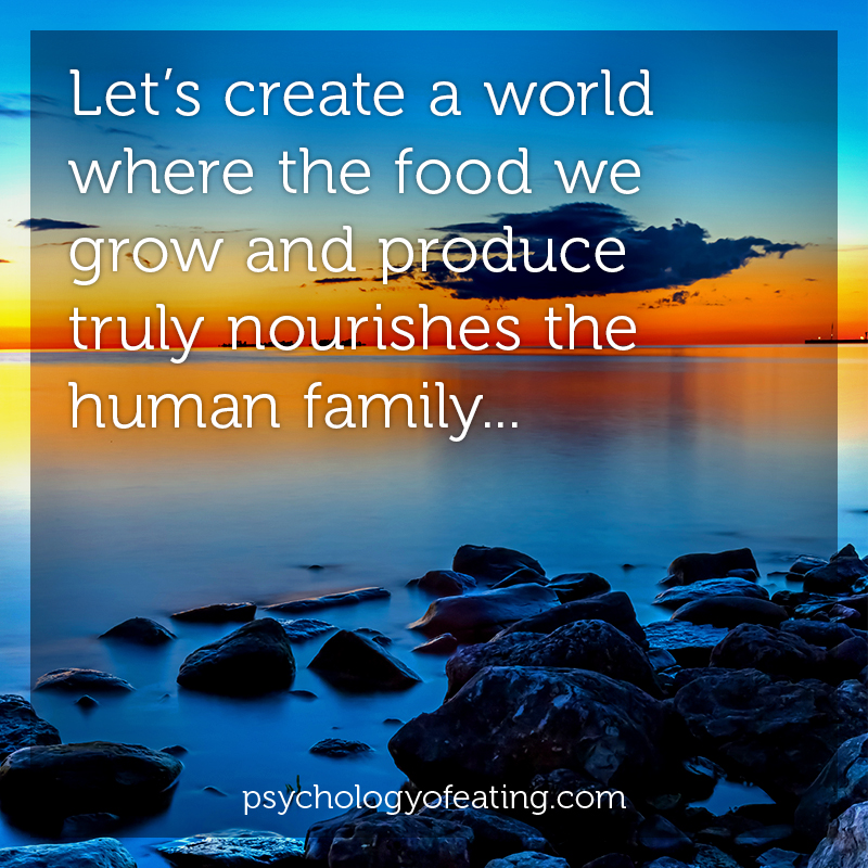 Let's create a world where the food we grow and produce truly nourishes the human family #health #nutrition #eatingpsychology #IPE