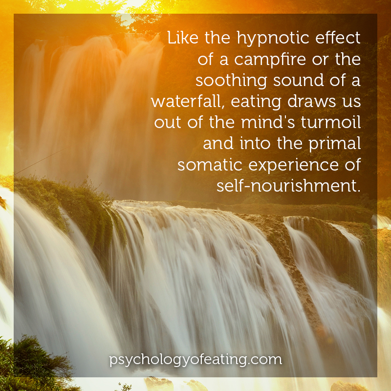 Like the hypnotic effect of a campfire or the soothing sound of a waterfall, eating draws us out of the mind's turmoil and into the primal somatic experience of self #health #nutrition #eatingpsychology #IPE