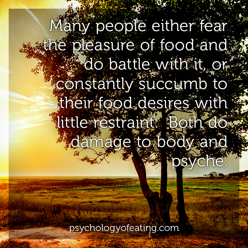 Many people either fear the pleasure of food and do battle with it, or constantly succumb to their food desires with little restraint. Both do damage to body and psyche #health #nutrition #eatingpsychology #IPE