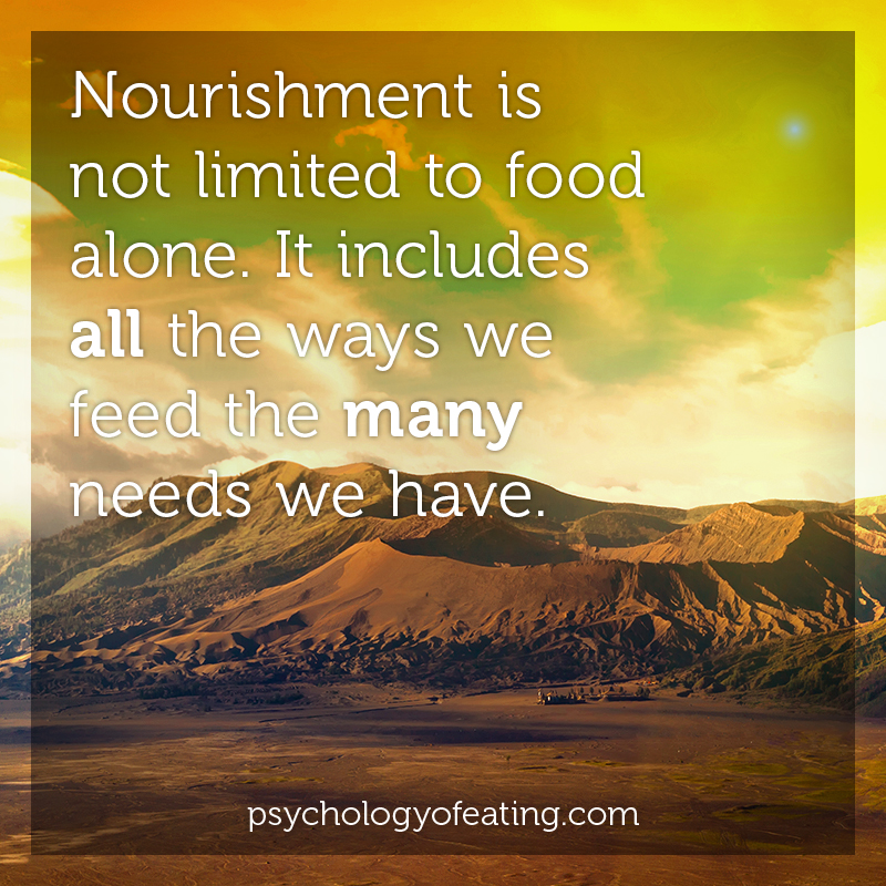 Nourishment is not limited to food alone. It includes all the ways we feed the many needs we have #health #nutrition #eatingpsychology #IPE