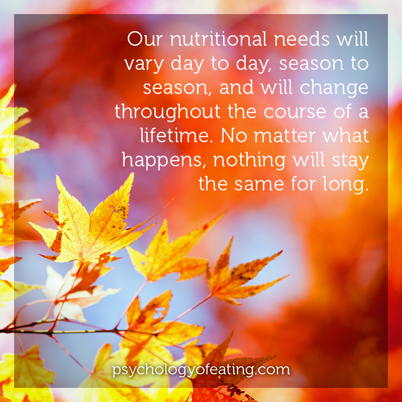 Our nutritional needs will vary day to day, season to season, and will change throughout the course of a lifetime #health #nutrition #eatingpsychology #IPE
