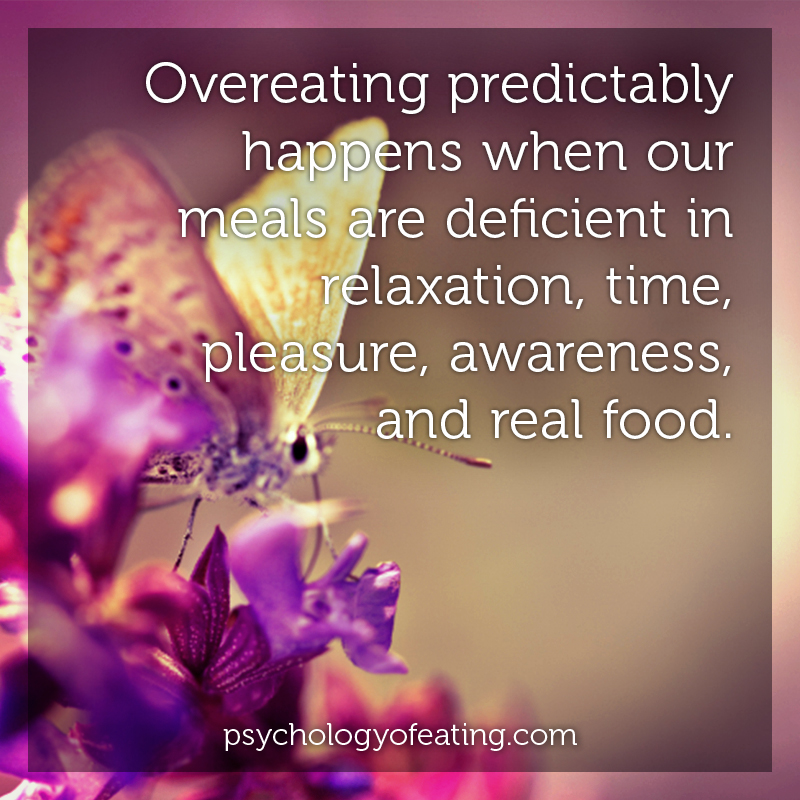 Overeating predictably happens when our meals are deficient in relaxation, time, pleasure, awareness, and real food #health #nutrition #eatingpsychology #IPE