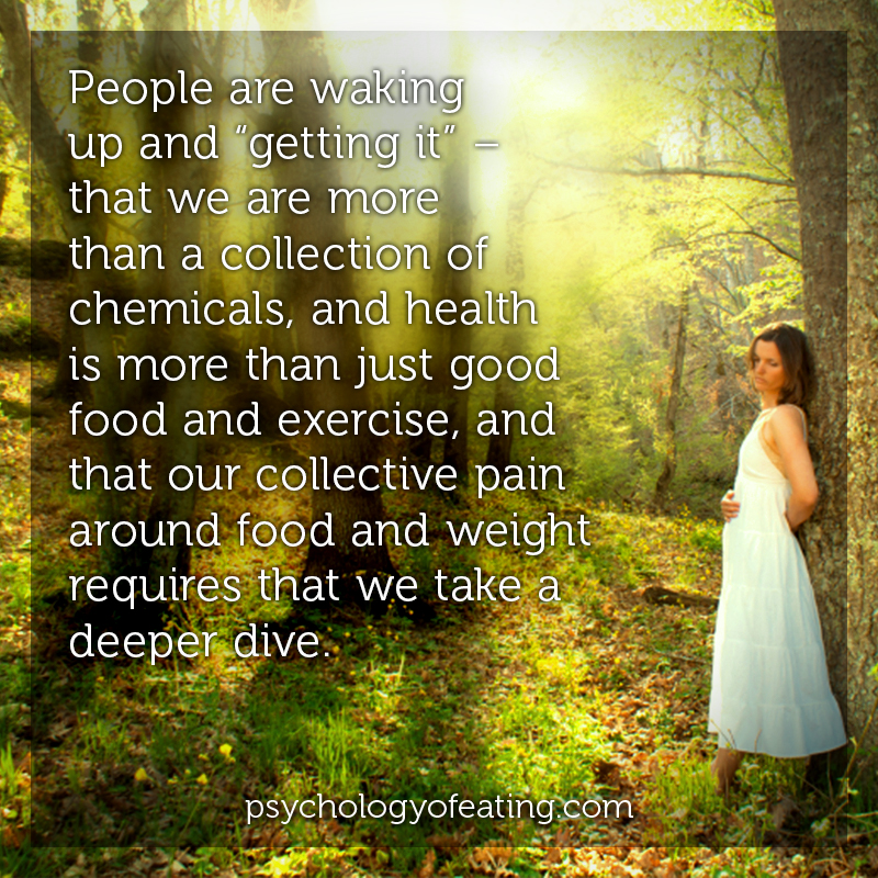 "People are waking up and ""getting it"" – that we are more than a collection of chemicals, and health is more than just good food and exercise, and that our collective pain around food and weight requires that we take a deeper dive. #health #nutrition #eatingpsychology #IPE"