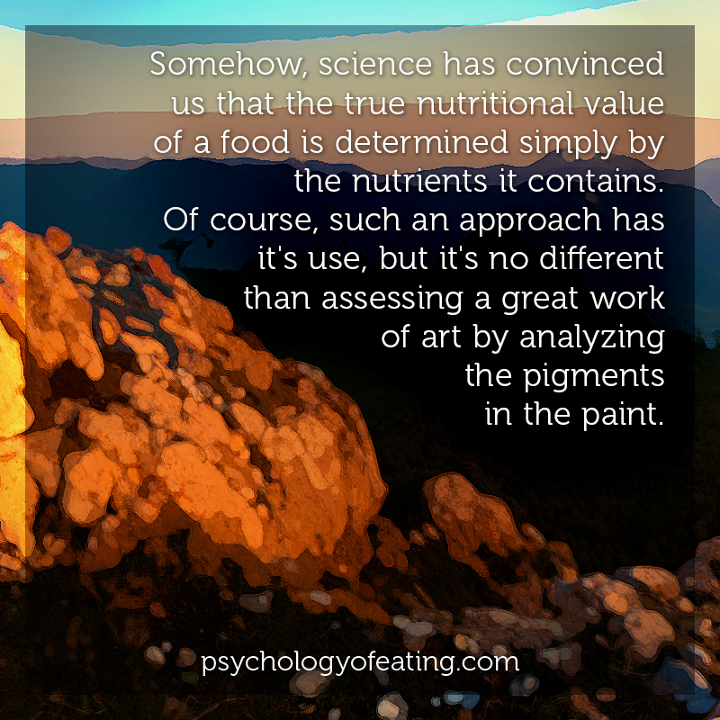 Somehow, science has convinced us that the true nutritional value of a food is determined simply by the nutrients it contains. #health #nutrition #eatingpsychology #IPE
