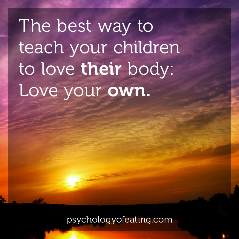 The best way to teach your children to love their body- love your own #health #nutrition #eatingpsychology #IPE
