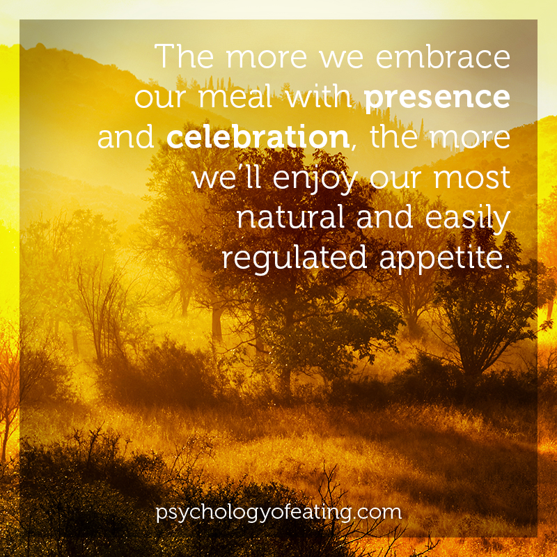 The more we embrace our meal with presence and celebration, the more we'll enjoy our most natural and easily regulated appetite  #health #nutrition #eatingpsychology #IPE