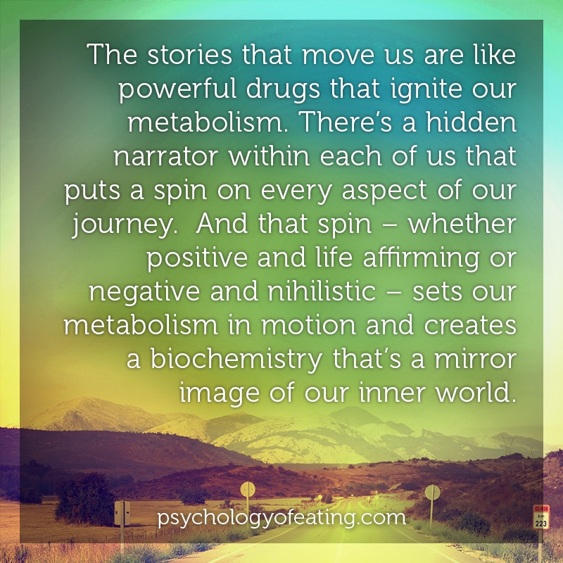 The stories that move us are like powerful drugs that ignite our metabolism. There's a hidden narrator within each of us that puts a spin on every aspect of our journey  #health #nutrition #eatingpsychology #IPE