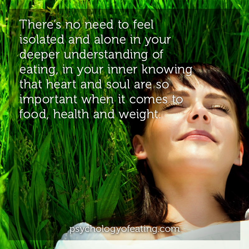 There's no need to feel isolated and alone in your deeper understanding of eating, in your inner knowing that heart and soul are so important when it comes to food, health and weight #health #nutrition #eatingpsychology #IPE