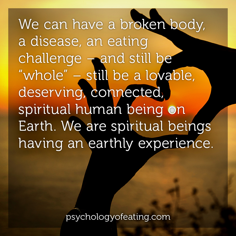 "We can have a broken body, a disease, an eating challenge – and still be ""whole"" – still be a lovable, deserving, connected, spiritual human being on Earth. We are spiritual beings having an earthly experience #health #nutrition #eatingpsychology #IPE"