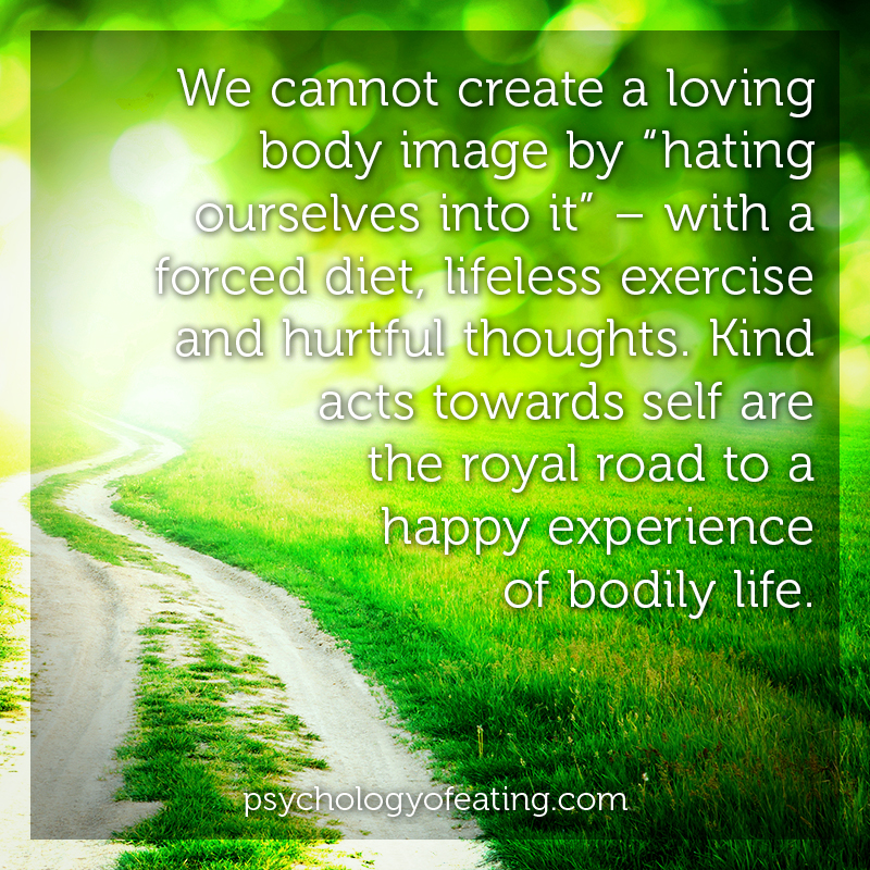 "We cannot create a loving body image by ""hating ourselves into it"" – with a forced diet, lifeless exercise and hurtful thoughts. Kind acts towards self are the royal road to a happy experience of bodily life #health #nutrition #eatingpsychology #IPE"