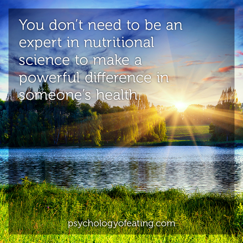You don't need to be an expert in nutritional science to make a powerful difference in someone's health #health #nutrition #eatingpsychology #IPE
