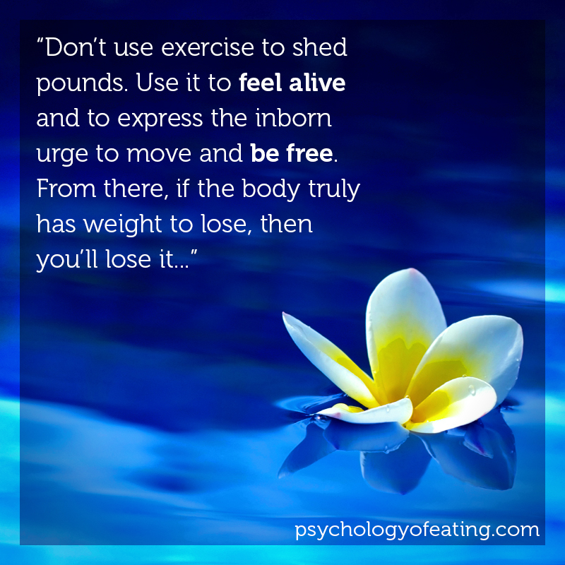 Don't use exercise to shed pounds. Use it to feel alive and to express the inborn urge to move and be free. From there, if the body truly has weight to lose, then you'll lose it... #health #nutrition #eatingpsychology #IPE