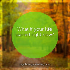 What if your life started right now. #health #nutrition #eatingpsychology #IPE