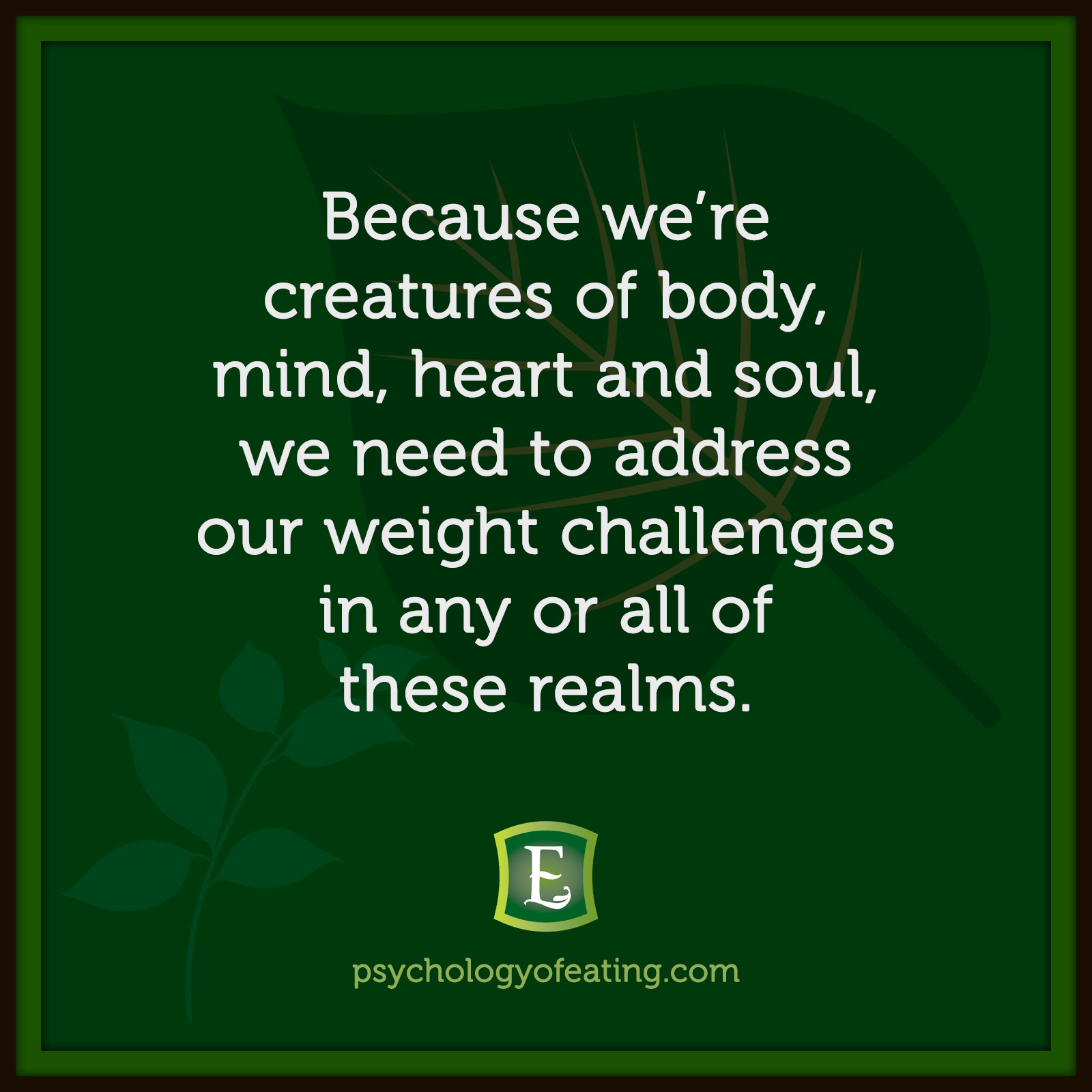 Because we're creatures of body, mind, heart and soul, we need to address our weight challenges in any or all of these realms. #health #nutrition #eatingpsychology #IPE