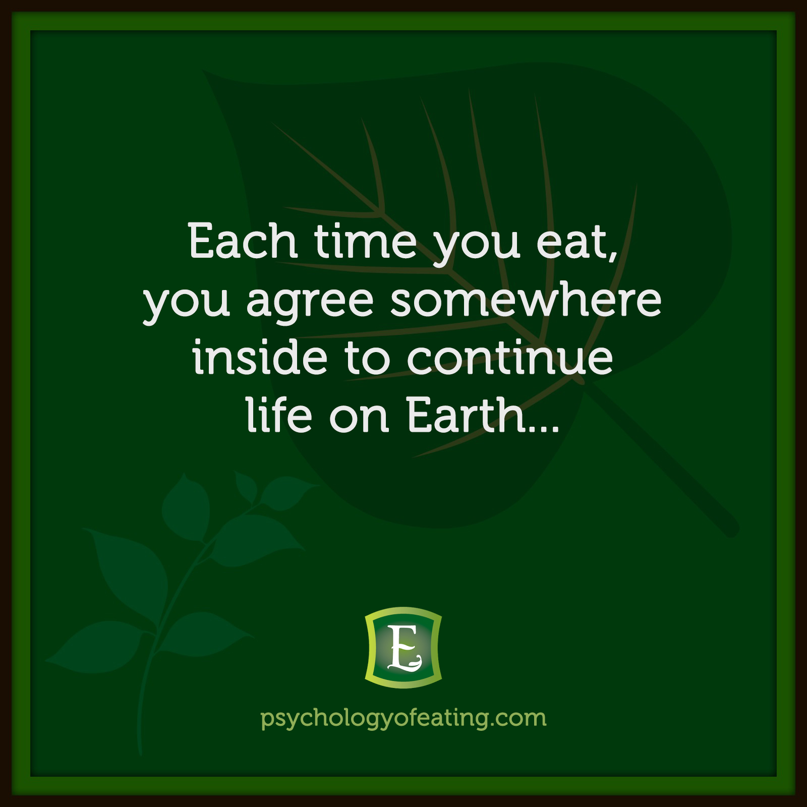 Each time you eat, you agree somewhere inside to continue life on Earth… #health #nutrition #eatingpsychology #IPE