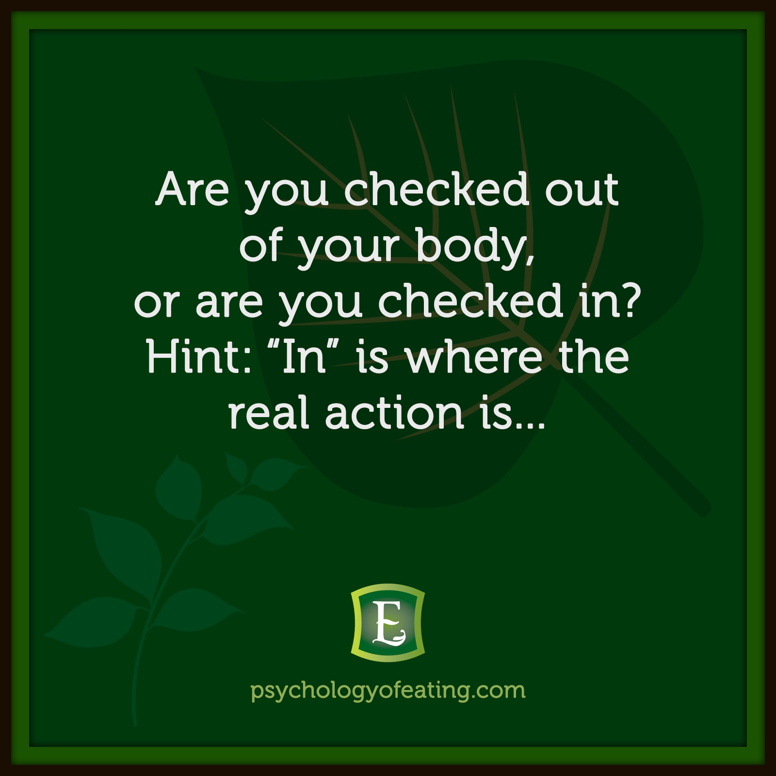 "Are you checked out of your body, or are you checked in? Hint: ""In"" is where the real action is… #health #nutrition #eatingpsychology #IPE"
