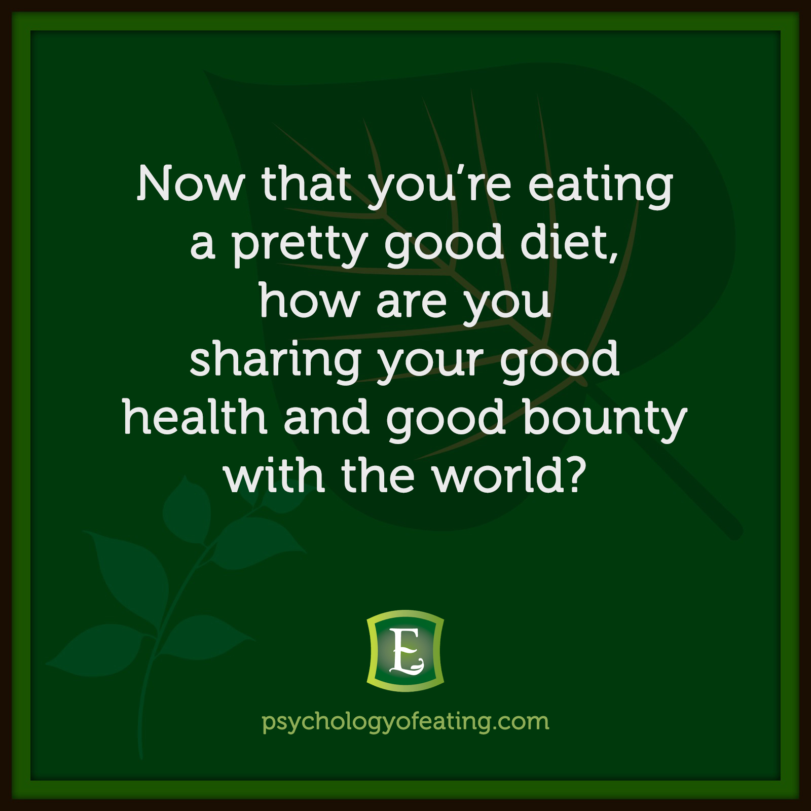 Now that you're eating a pretty good diet, how are you sharing your good health and good bounty with the world? #health #nutrition #eatingpsychology #IPE
