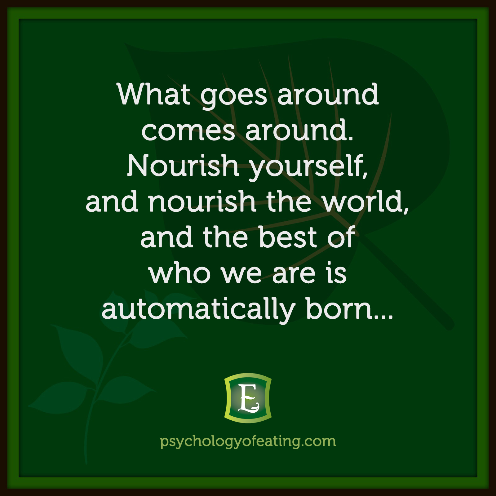 What goes around comes around. Nourish yourself, and nourish the world, and the best of who we are is automatically born…   Marc David #health #nutrition #eatingpsychology #IPE