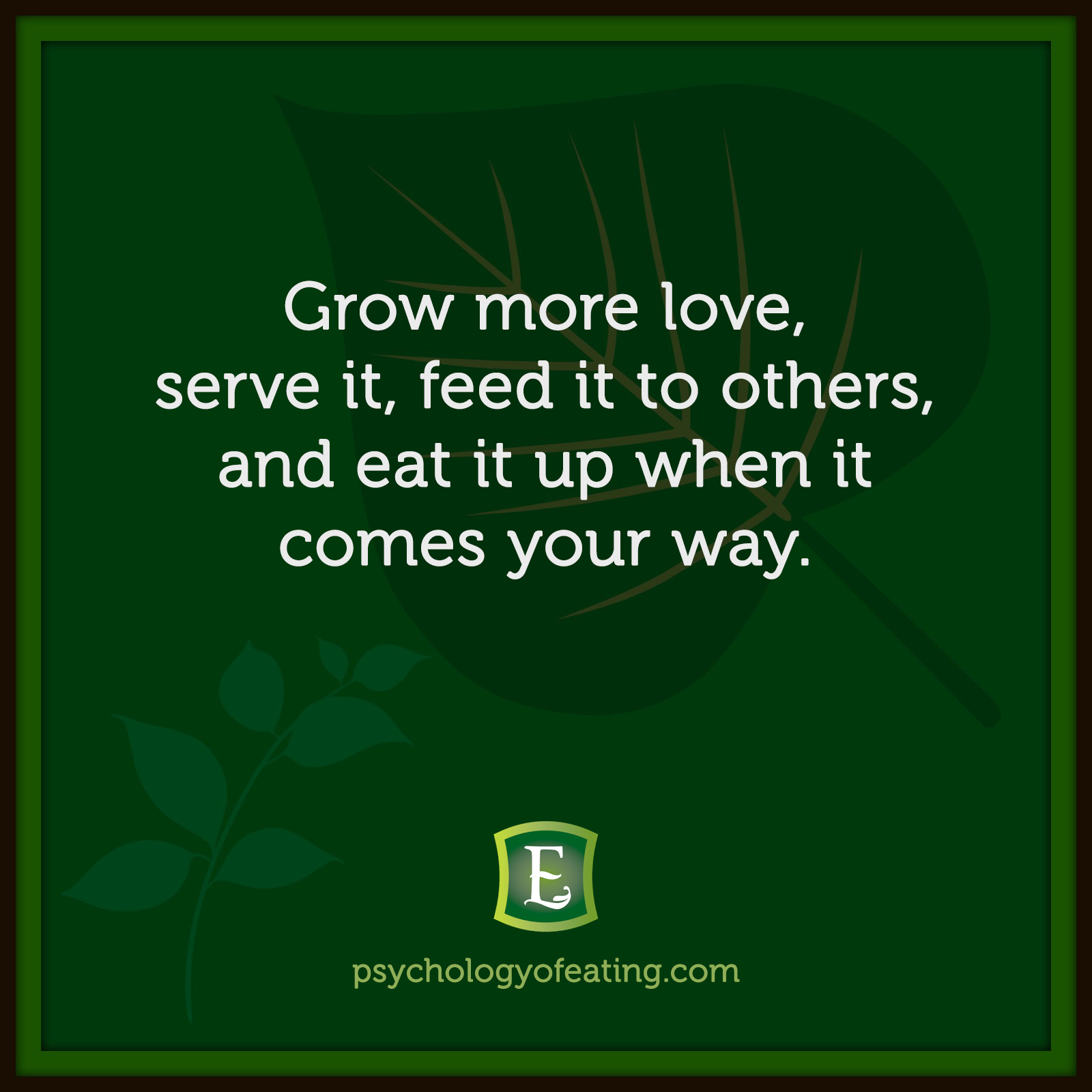 Grow more love, serve it, feed it to others, and eat it up when it comes your way.  #health #nutrition #eatingpsychology #IPE