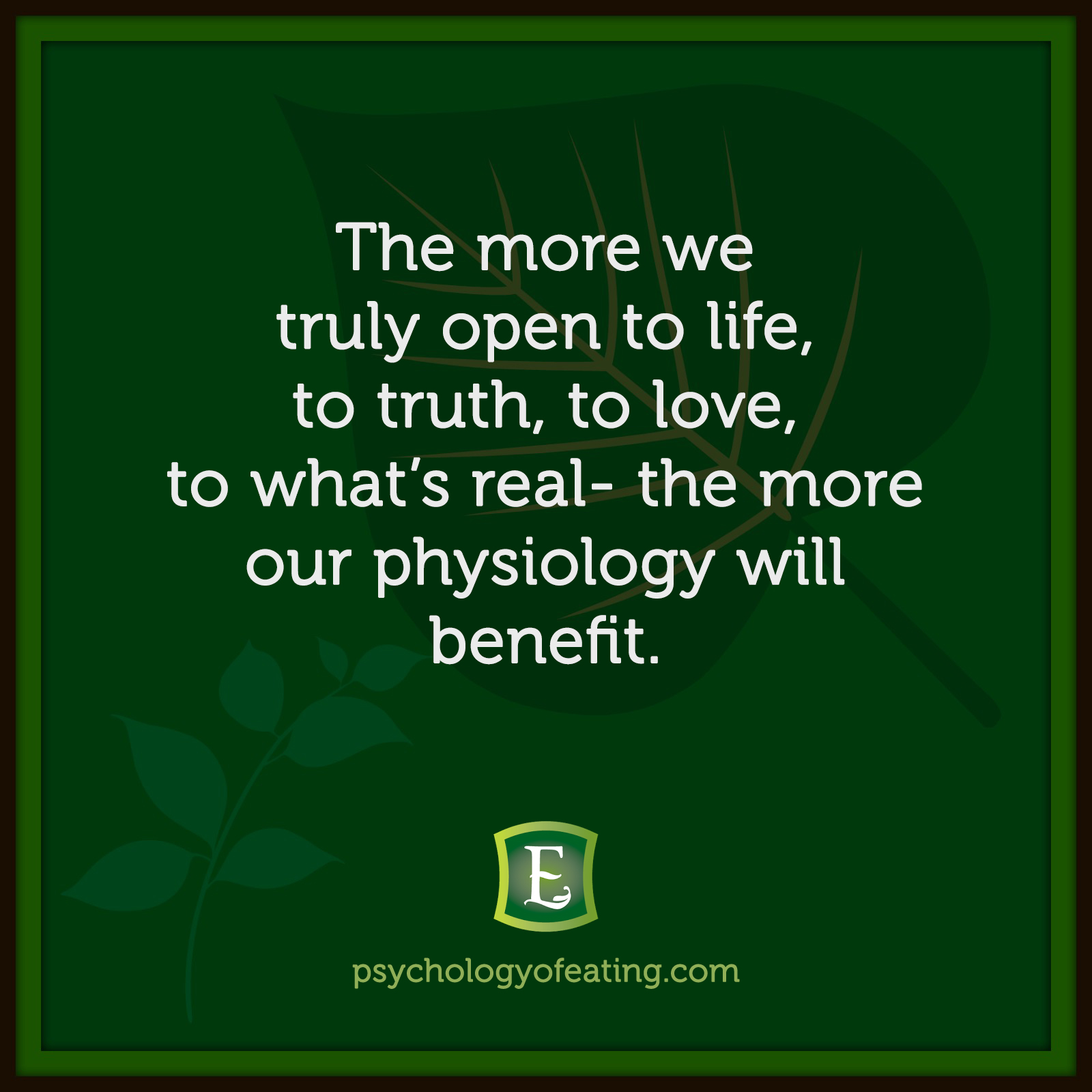 The more we truly open to life, to truth, to love, to what's real – the more our physiology will benefit. #health #nutrition #eatingpsychology #IPE