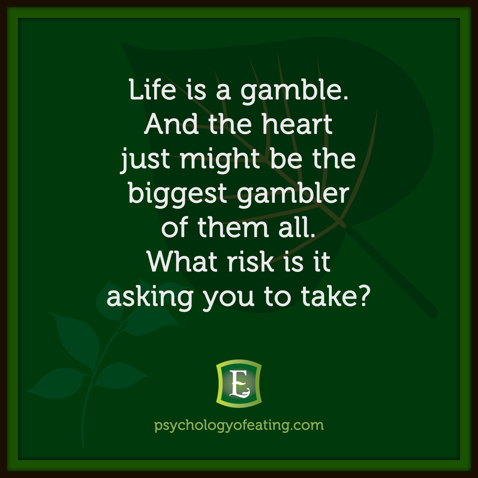 Life is a gamble. And the heart just might be the biggest gambler of them all. What risk is it asking you to take?   #health #nutrition #eatingpsychology #IPE
