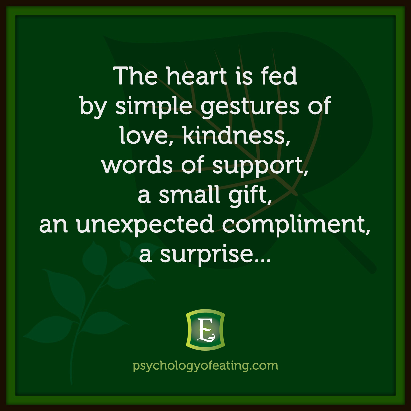 The heart is fed by simple gestures of love, kindness, words of support, a small gift, an unexpected compliment, a surprise…  #health #nutrition #eatingpsychology #IPE