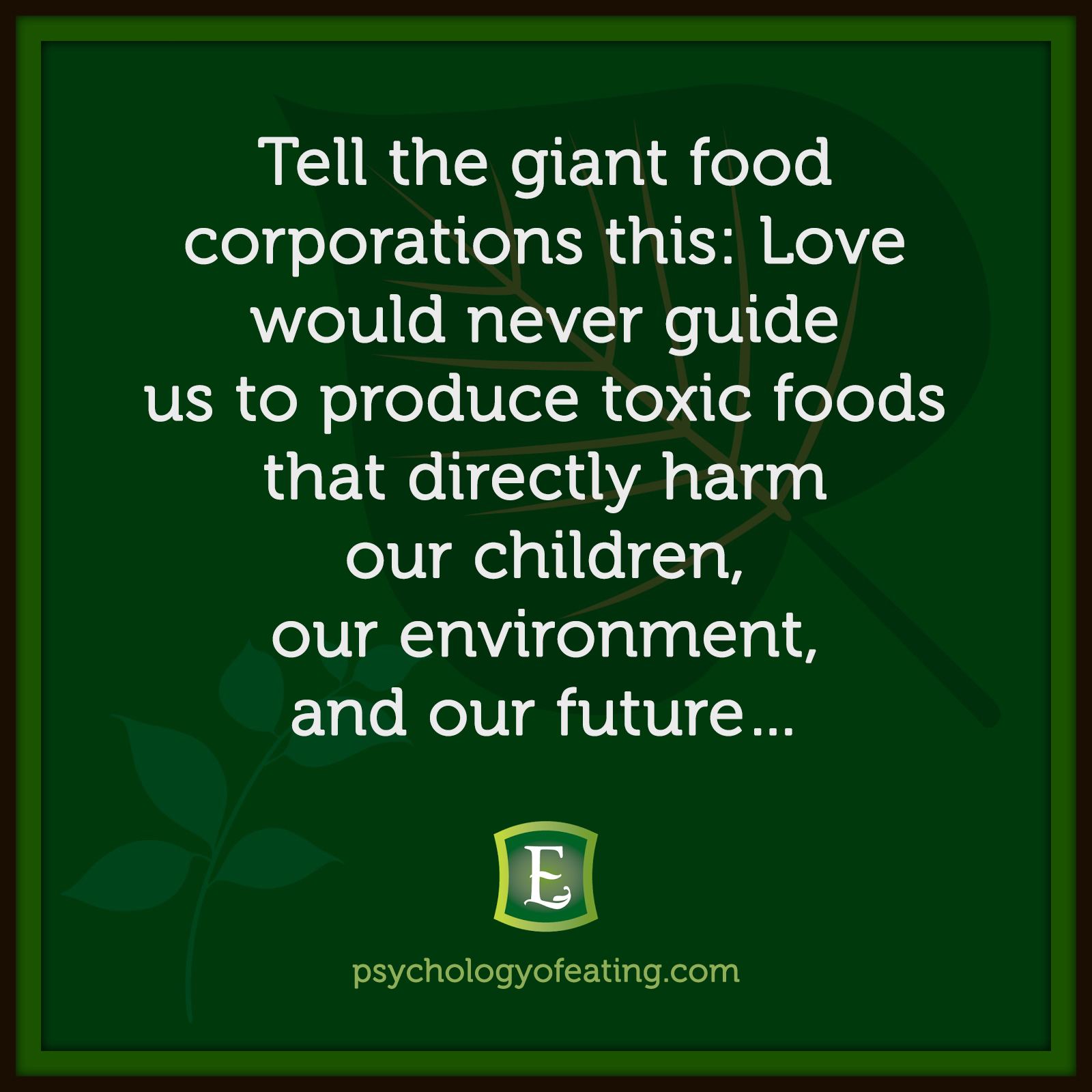 Tell the giant food corporations this: Love would never guide us to produce toxic foods that directly harm our children, our environment, and our future…   Marc David #health #nutrition #eatingpsychology #IPE