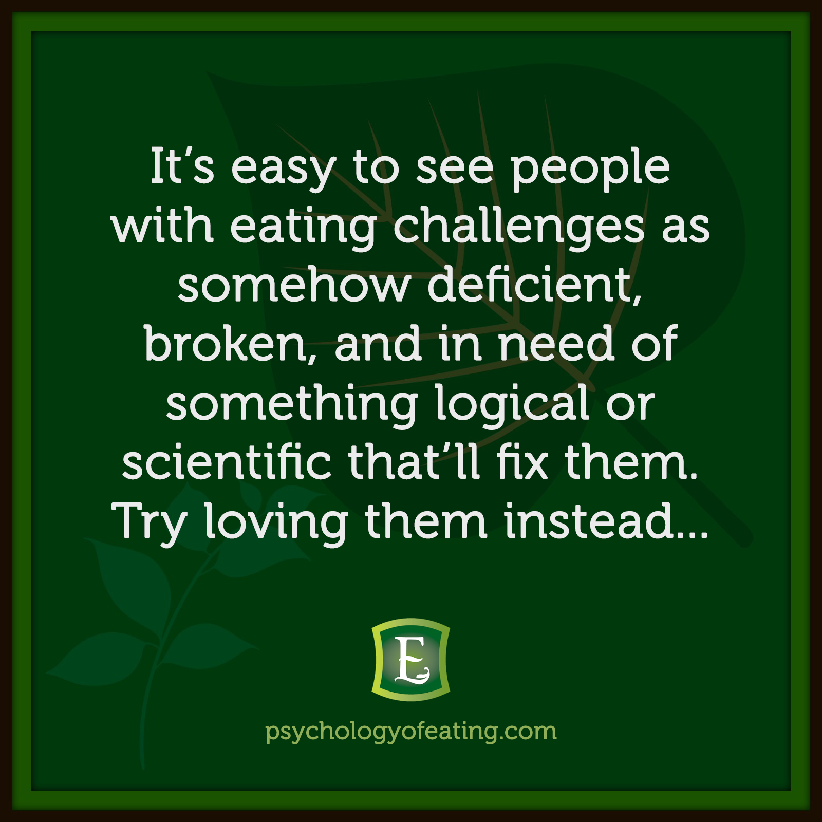It's easy to see people with eating challenges as somehow deficient, broken, and in need of something logical or scientific that'll fix them. Try loving them instead…  Marc David #health #nutrition #eatingpsychology #IPE
