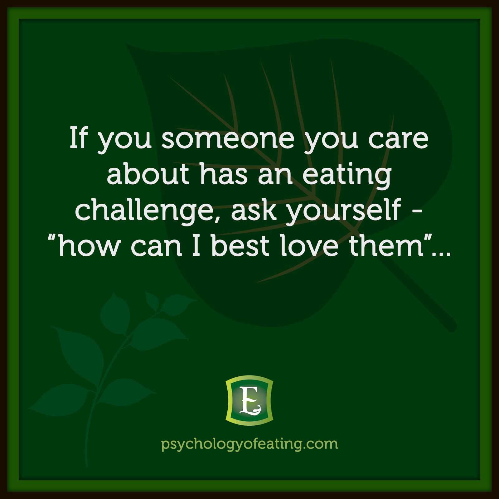 "If you someone you care about has an eating challenge, ask yourself - ""how can I best love them""...  #health #nutrition #eatingpsychology #IPE"