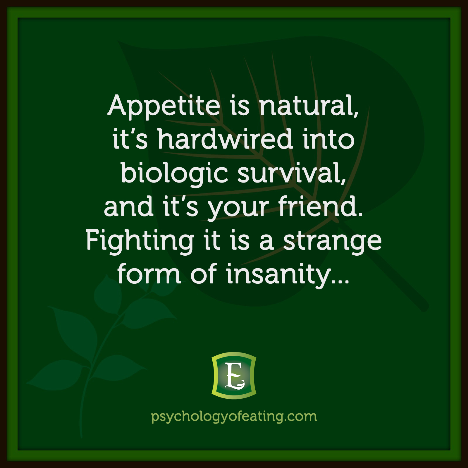 Appetite is natural, it's hardwired into biologic survival, and it's your friend. Fighting it is a strange form of insanity… #health #nutrition #eatingpsychology #IPE