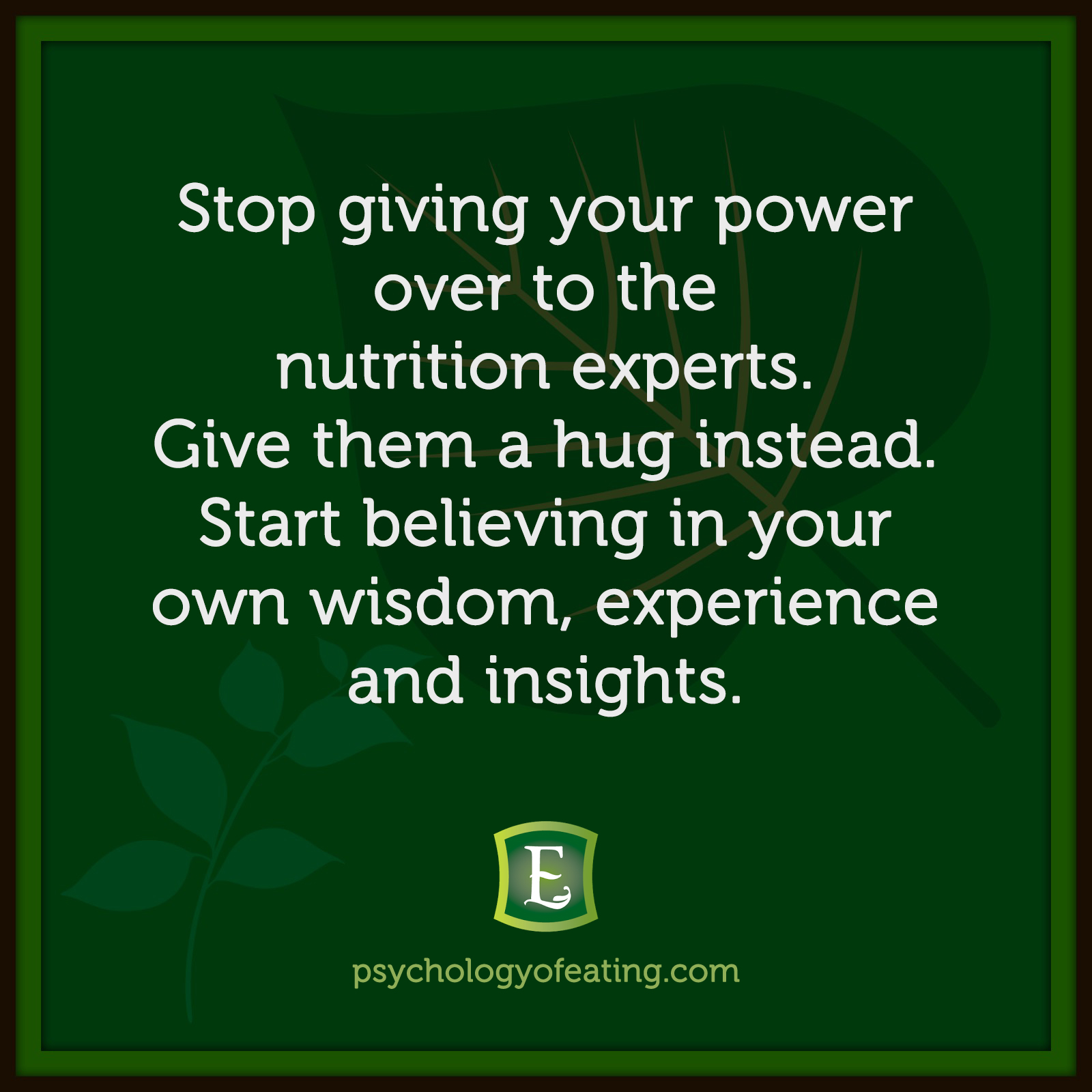 Stop giving your power over to the nutrition experts. Give them a hug instead. Start believing in your own wisdom, experience and insights.  #health #nutrition #eatingpsychology #IPE