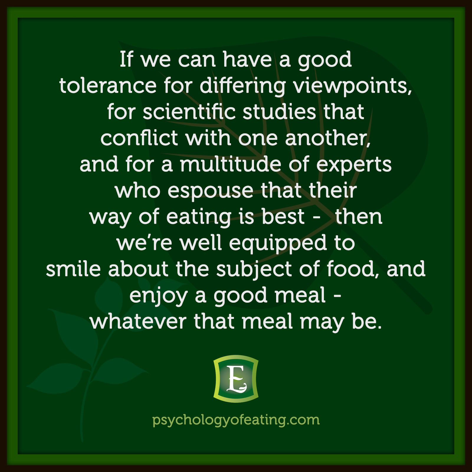 If we can have a good tolerance for differing viewpoints, for scientific studies that conflict with one another, and for a multitude of experts who espouse that their way of eating is best – then we're well equipped to smile about the subject of food, and enjoy a good meal – whatever that meal may be. #health #nutrition #eatingpsychology #IPE