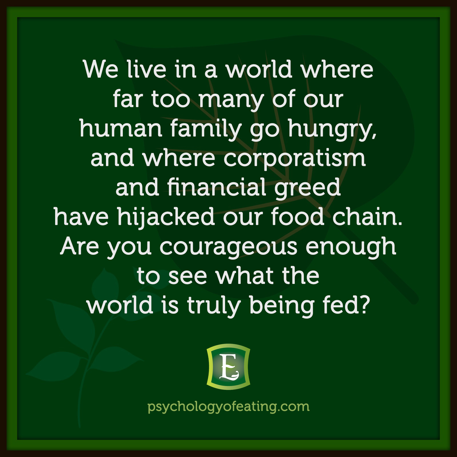 We live in a world where far too many of our human family go hungry, and where corporatism and financial greed have hijacked our food chain. Are you courageous enough to see what the world is truly being fed? #health #nutrition #eatingpsychology #IPE