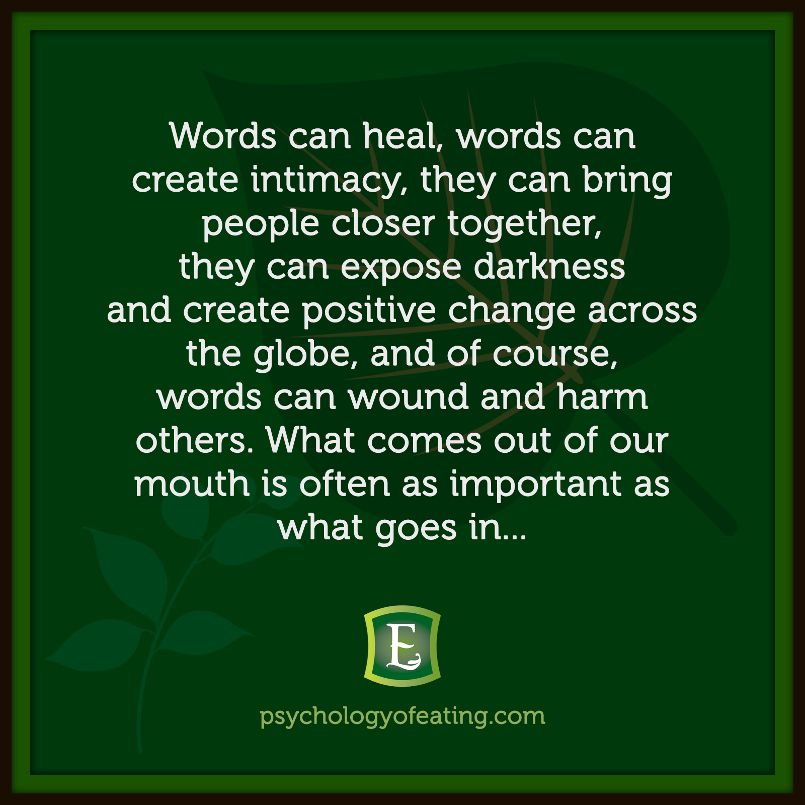 Words can heal, words can create intimacy, they can bring people closer together, they can expose darkness and create positive change across the globe, and of course, words can wound and harm others. What comes out of our mouth is often as important as what goes in…  Marc David #health #nutrition #eatingpsychology #IPE
