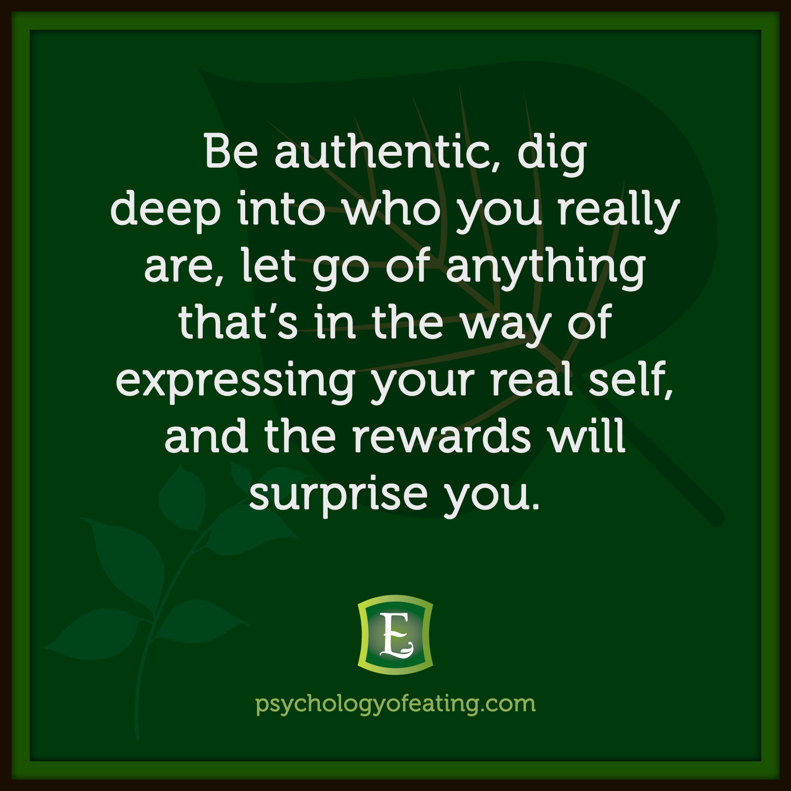 Be authentic, dig deep into who you really are, let go of anything that's in the way of expressing your real self, and the rewards will surprise you. #health #nutrition #eatingpsychology #IPE