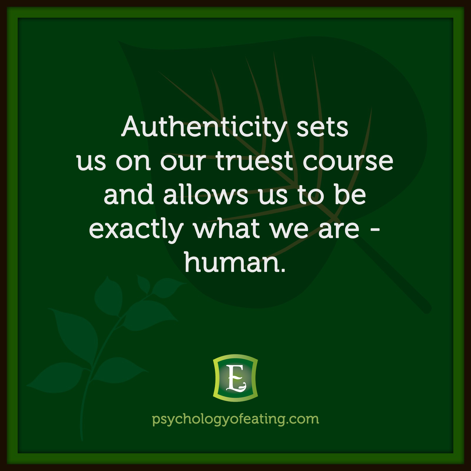 Authenticity sets us on our truest course and allows us to be exactly what we are - human. #health #nutrition #eatingpsychology #IPE