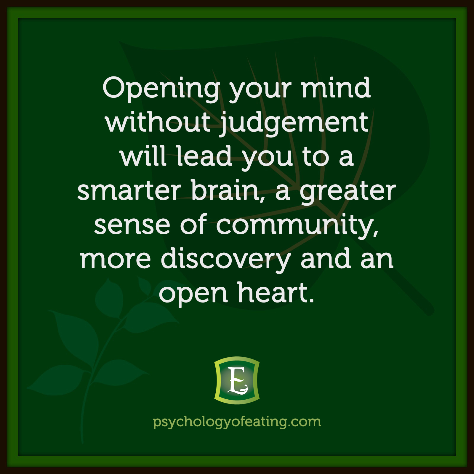 Opening your mind without judgement will lead you to a smarter brain, a greater sense of community, more discovery and an open heart.  #health #nutrition #eatingpsychology #IPE