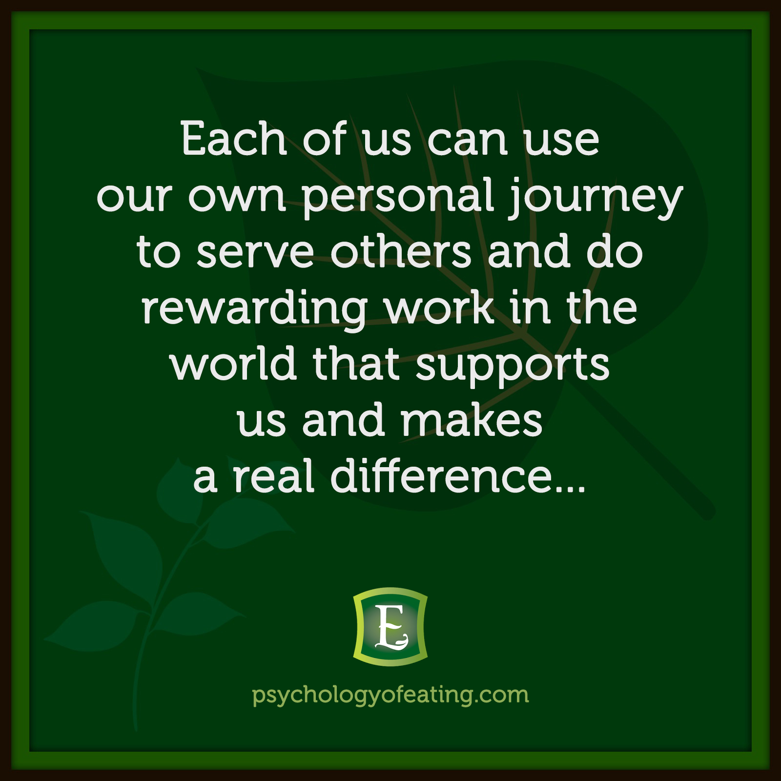 Each of us can use our own personal journey to serve others and do rewarding work in the world that supports us and makes a real difference... #health #nutrition #eatingpsychology #IPE