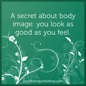 A secret about body image- you look as good as you feel #health #nutrition #eatingpsychology #IPE