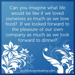 Can you imagine what life would be like if we loved ourselves as much as we love food_ If we looked forward to the pleasure of our own company as much as we look forward to dinner