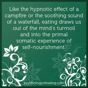 Like the hypnotic effect of a campfire or the soothing sound of a waterfall, eating draws us out of the mind's turmoil and into the primal somatic experience of self-nourishment #health #nutrition #eatingpsychology #IPE