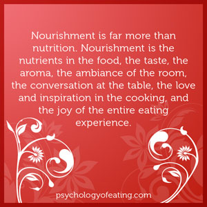 Nourishment is far more than nutrition. Nourishment is the nutrients in the food, the taste, the aroma, the ambiance of the room, the conversation at the table, the love and inspiration in the cooking, and the joy of the entire eating #health #nutrition #eatingpsychology #IPE