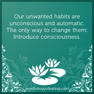 Our unwanted habits are unconscious and automatic