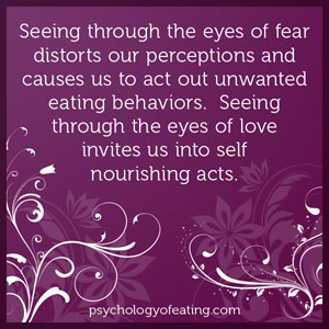 Seeing through the eyes of fear distorts our perceptions and causes us to act out unwanted eating behaviors. Seeing through the eyes of love invites us into self nourishing acts #health #nutrition #eatingpsychology #IPE