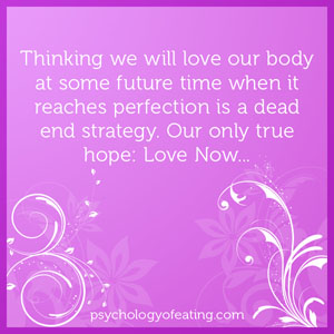 Thinking we will love our body at some future time when it reaches perfection is a dead end strategy #health #nutrition #eatingpsychology #IPE