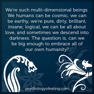 We're such multi-dimensional beings. We humans can be cosmic, we can be earthy, we're pure, dirty, brilliant, insane, logical, we can be all about love, and sometimes we descend into darkness #health #nutrition #eatingpsychology #IPE