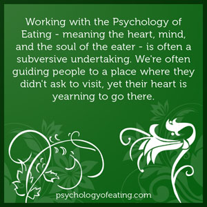 Working with the Psychology of Eating - meaning the heart, mind, and the soul of the eater - is often a subversive undertaking. We're often guiding people to a place where they didn't ask to visit, yet their heart is yearning to go there #health #nutrition #eatingpsychology #IPE