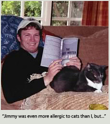 Jimmy was even more allergic to cats than I, but he would nonetheless bury his face in her short fir and she slept with him every night curled up at his feet at the end of his bed.